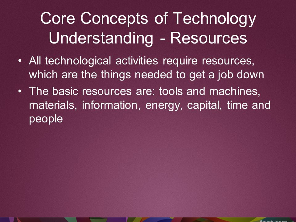 Core Concepts of Technology Understanding - Resources All technological activities require resources, which are the things needed to get a job down Th