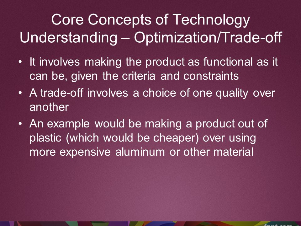 Core Concepts of Technology Understanding – Optimization/Trade-off It involves making the product as functional as it can be, given the criteria and c