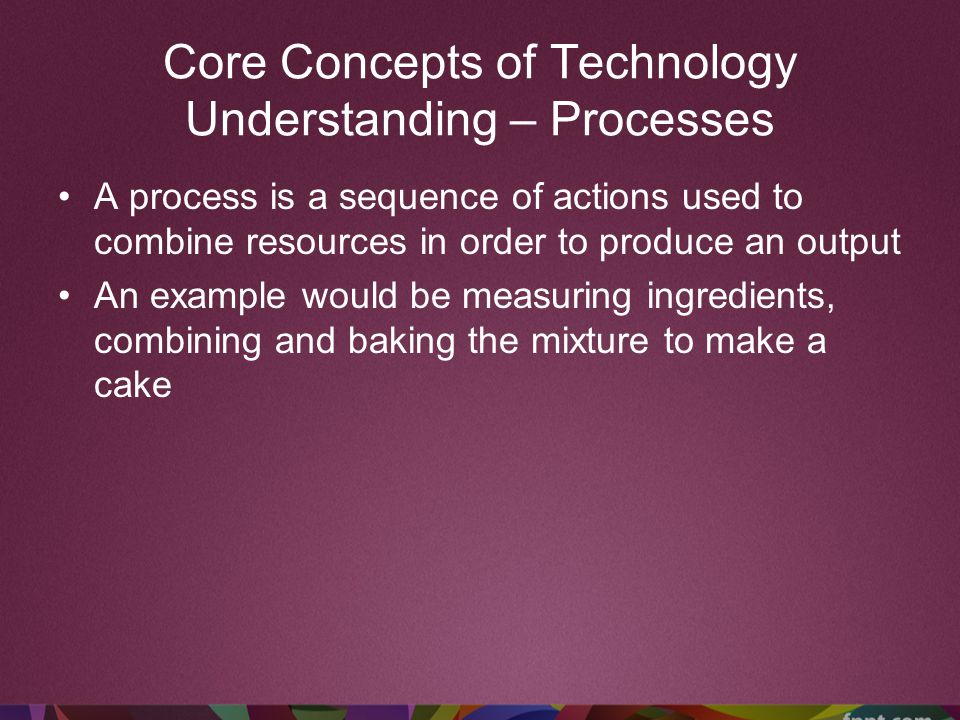 Core Concepts of Technology Understanding – Processes A process is a sequence of actions used to combine resources in order to produce an output An ex