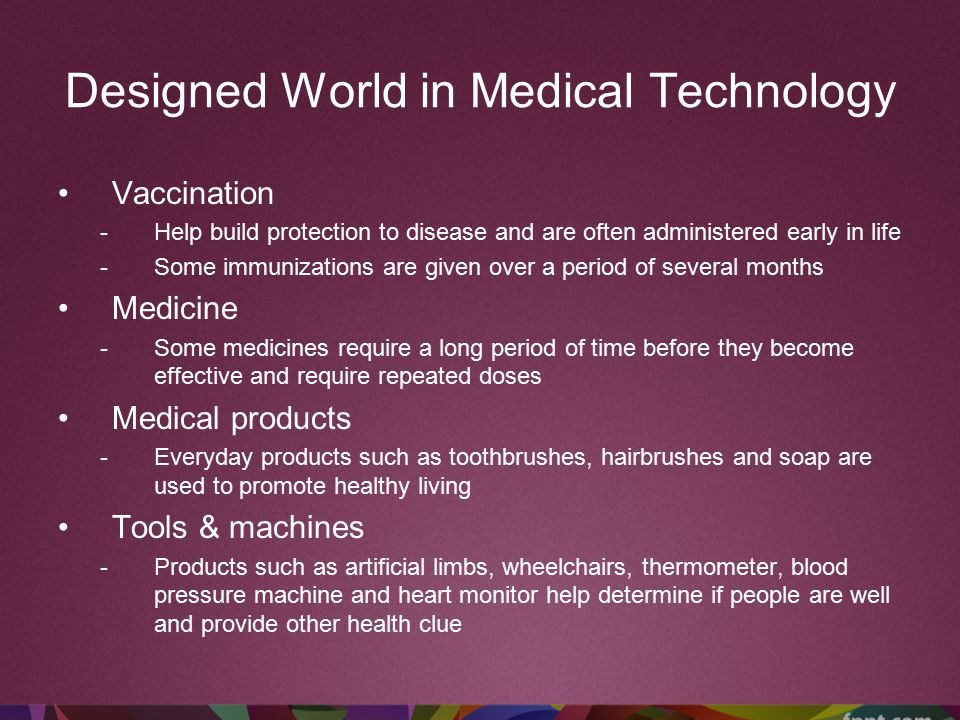 Designed World in Medical Technology Vaccination -Help build protection to disease and are often administered early in life -Some immunizations are gi