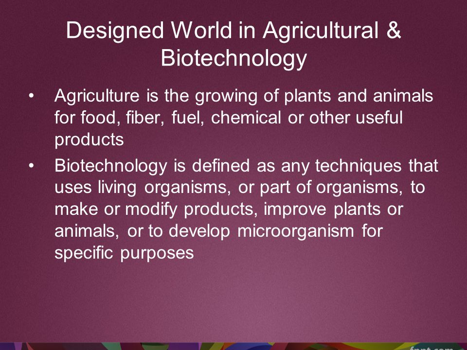 Designed World in Agricultural & Biotechnology Agriculture is the growing of plants and animals for food, fiber, fuel, chemical or other useful produc