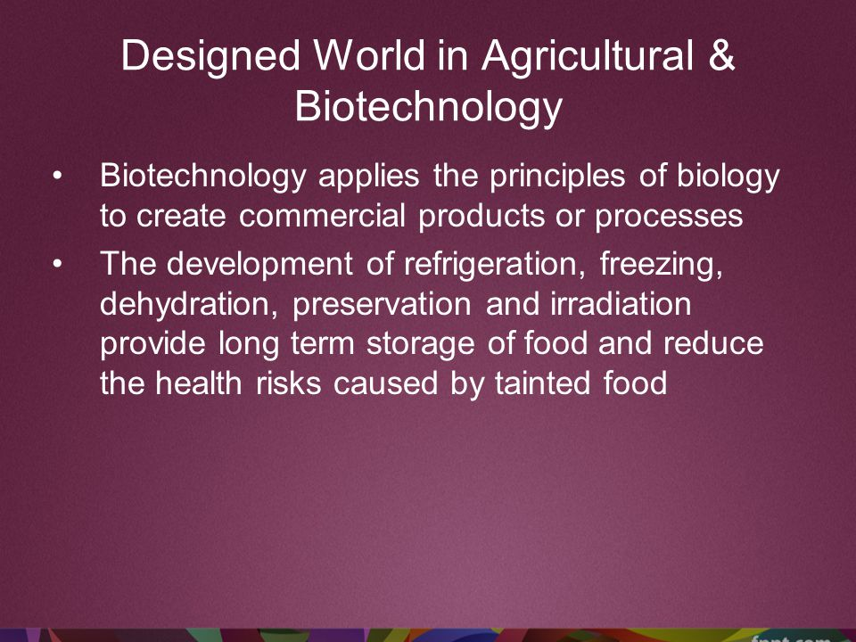 Designed World in Agricultural & Biotechnology Biotechnology applies the principles of biology to create commercial products or processes The developm