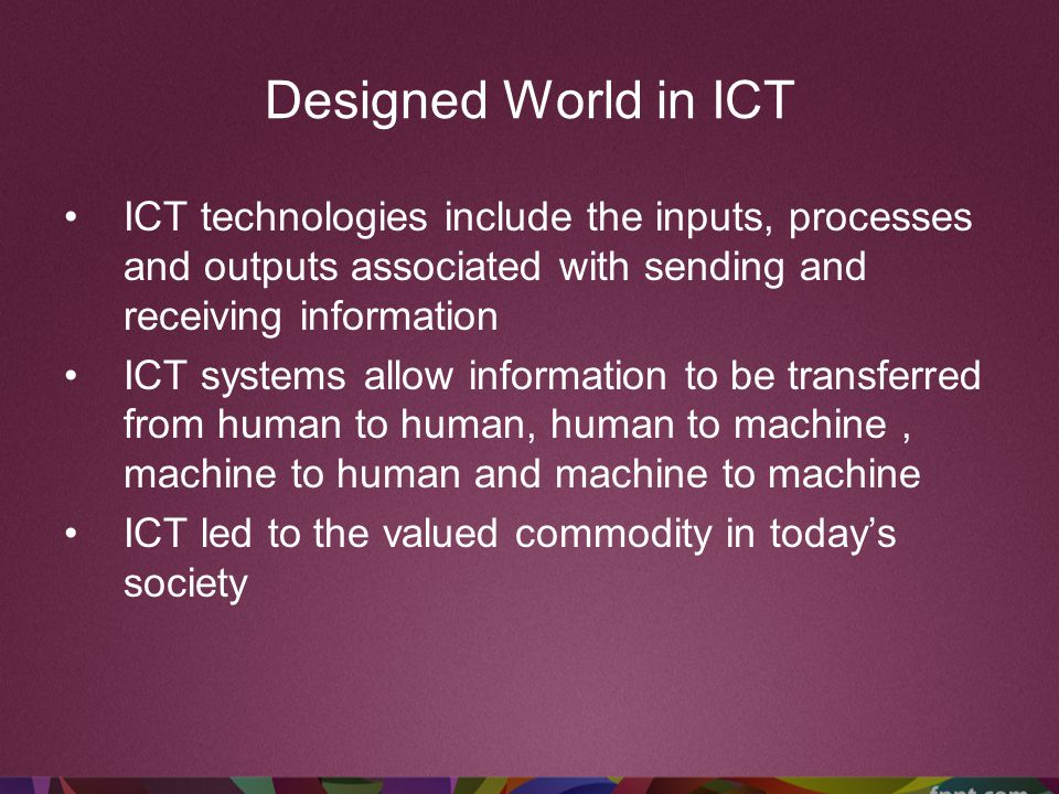 Designed World in ICT ICT technologies include the inputs, processes and outputs associated with sending and receiving information ICT systems allow i