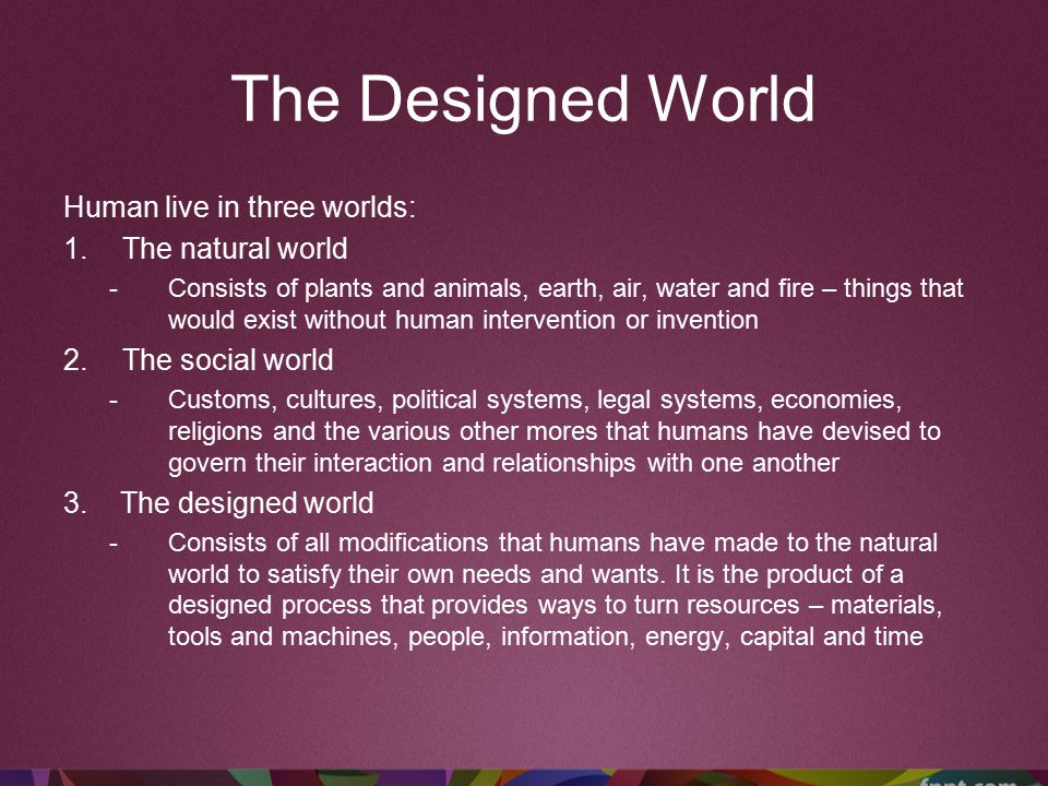 The Designed World Human live in three worlds: 1.The natural world -Consists of plants and animals, earth, air, water and fire – things that would exist without human intervention or invention 2.The social world -Customs, cultures, political systems, legal systems, economies, religions and the various other mores that humans have devised to govern their interaction and relationships with one another 3.