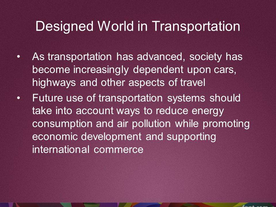 Designed World in Transportation As transportation has advanced, society has become increasingly dependent upon cars, highways and other aspects of tr