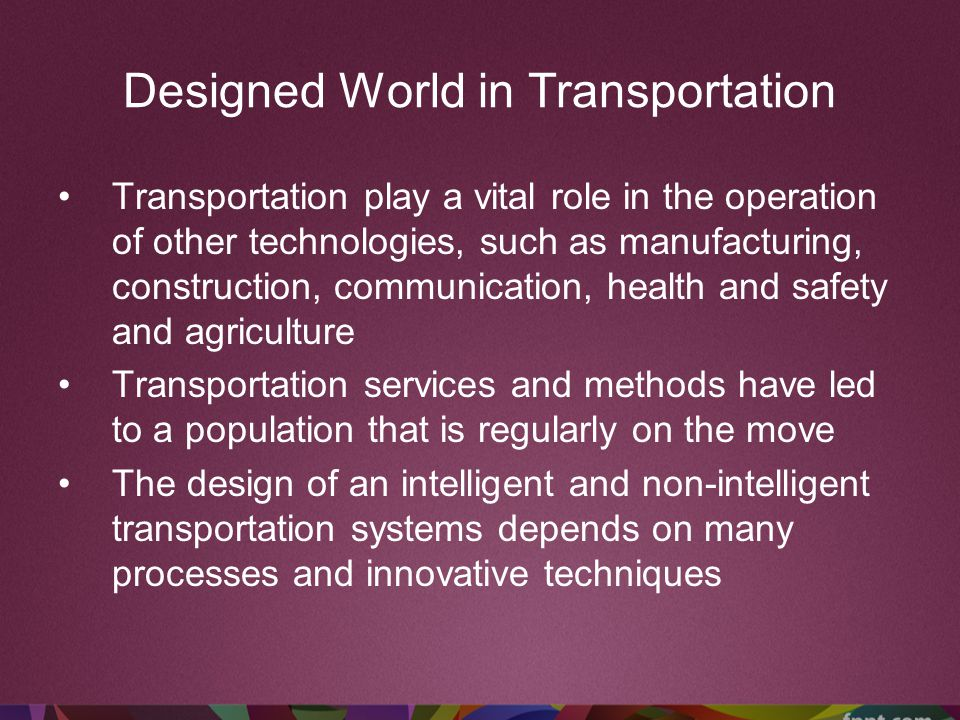 Designed World in Transportation Transportation play a vital role in the operation of other technologies, such as manufacturing, construction, communi
