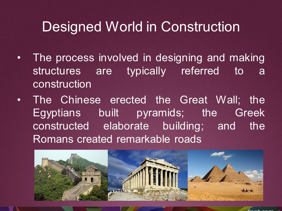 Designed World in Construction The process involved in designing and making structures are typically referred to a construction The Chinese erected th