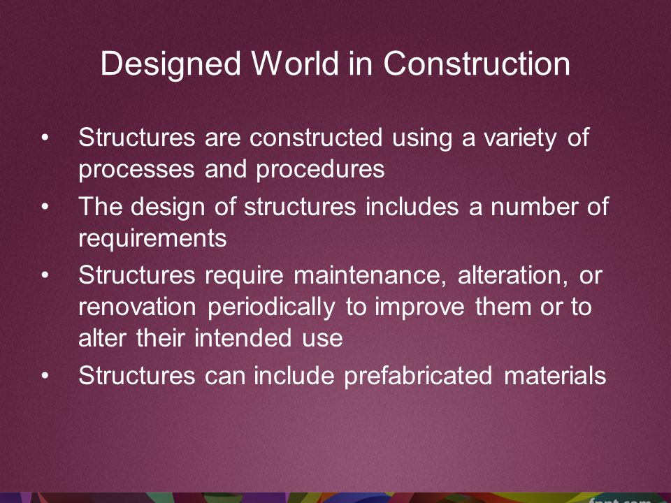 Designed World in Construction Structures are constructed using a variety of processes and procedures The design of structures includes a number of re