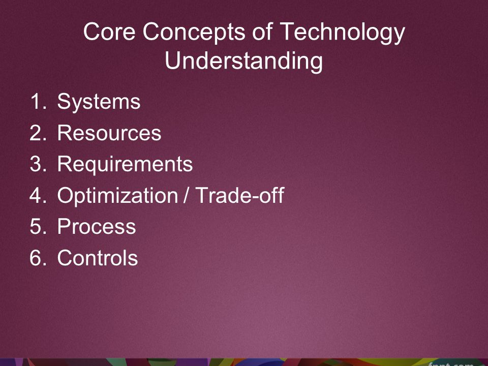 Core Concepts of Technology Understanding 1.Systems 2.Resources 3.Requirements 4.Optimization / Trade-off 5.Process 6.Controls