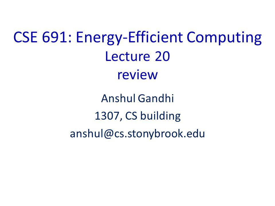 CSE 691: Energy-Efficient Computing Lecture 20 review Anshul Gandhi 1307, CS building anshul@cs.stonybrook.edu
