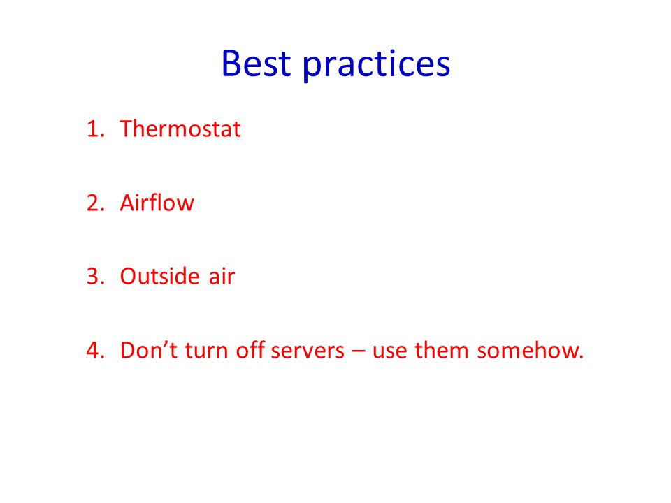 Best practices 1.Thermostat 2.Airflow 3.Outside air 4.Don't turn off servers – use them somehow.