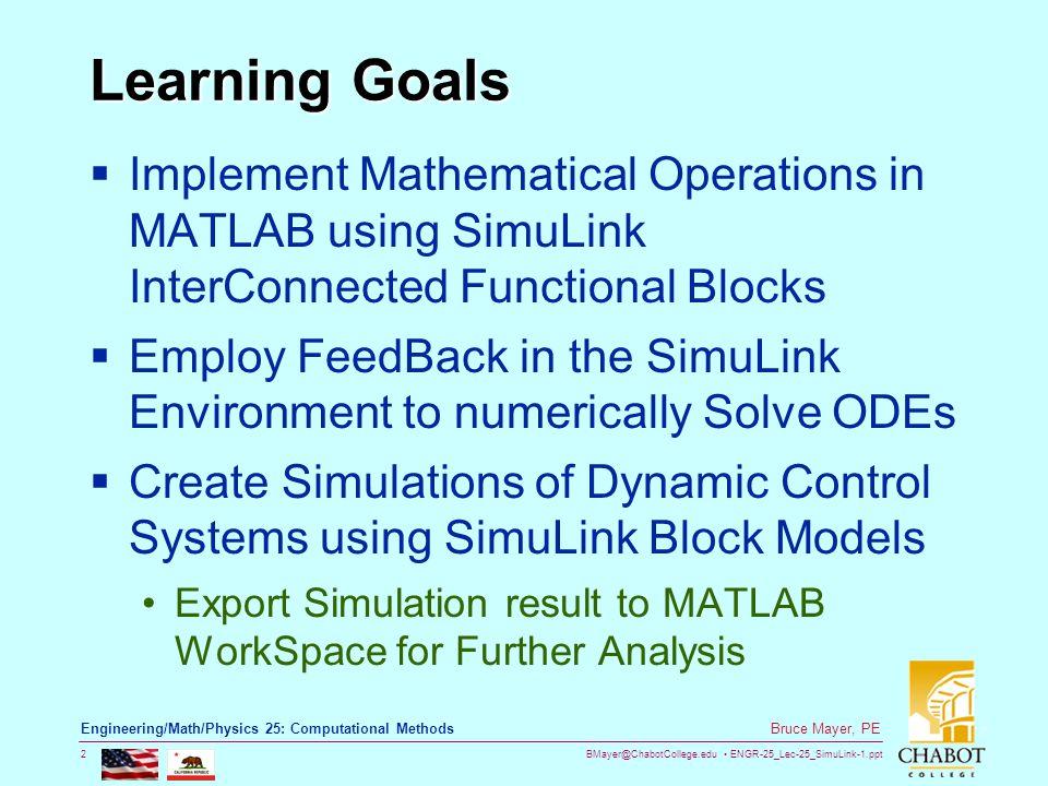 BMayer@ChabotCollege.edu ENGR-25_Lec-25_SimuLink-1.ppt 2 Bruce Mayer, PE Engineering/Math/Physics 25: Computational Methods Learning Goals  Implement