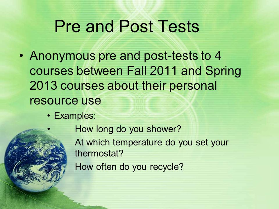 Pre and Post Tests Anonymous pre and post-tests to 4 courses between Fall 2011 and Spring 2013 courses about their personal resource use Examples: How