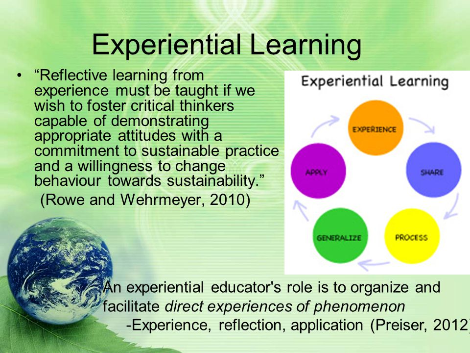 Experiential Learning Reflective learning from experience must be taught if we wish to foster critical thinkers capable of demonstrating appropriate attitudes with a commitment to sustainable practice and a willingness to change behaviour towards sustainability. (Rowe and Wehrmeyer, 2010) An experiential educator s role is to organize and facilitate direct experiences of phenomenon -Experience, reflection, application (Preiser, 2012)