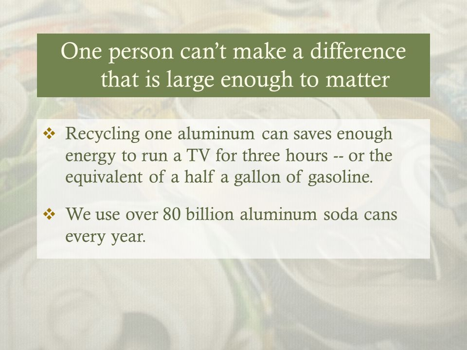 One person can't make a difference that is large enough to matter  Recycling one aluminum can saves enough energy to run a TV for three hours -- or the equivalent of a half a gallon of gasoline.