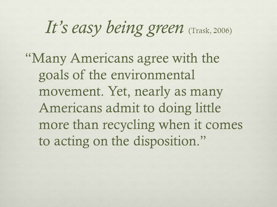 It's easy being green (Trask, 2006) Many Americans agree with the goals of the environmental movement.