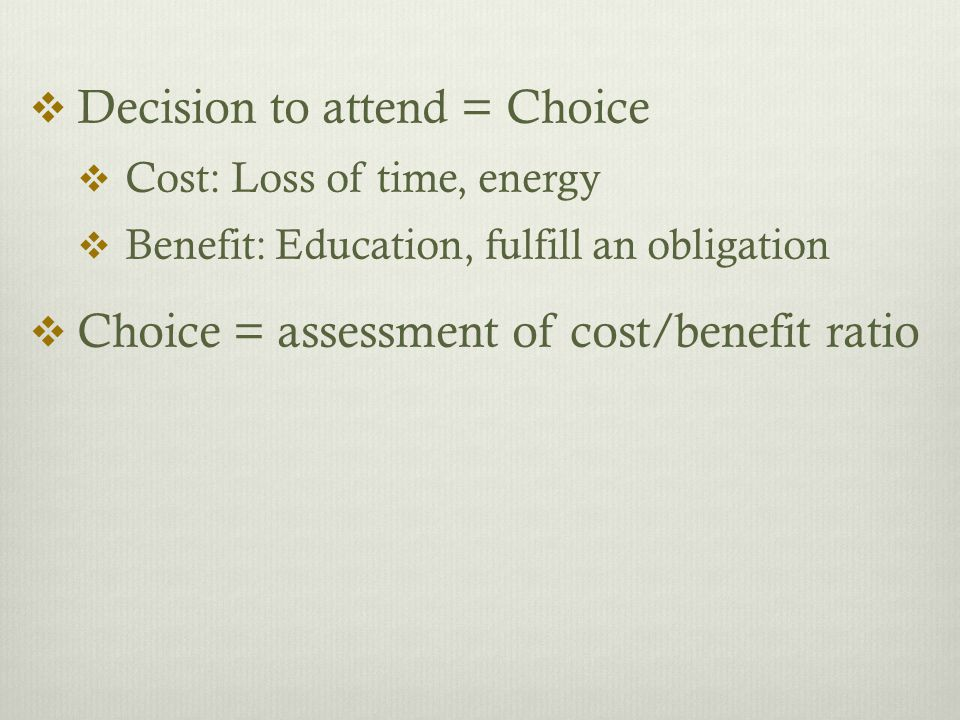  Decision to attend = Choice  Cost: Loss of time, energy  Benefit: Education, fulfill an obligation  Choice = assessment of cost/benefit ratio