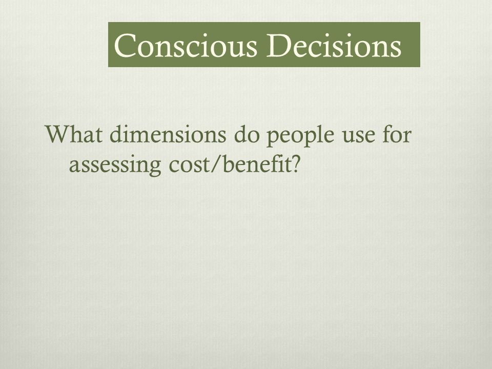 What dimensions do people use for assessing cost/benefit Conscious Decisions
