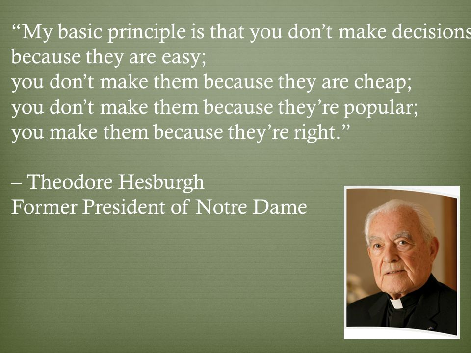My basic principle is that you don't make decisions because they are easy; you don't make them because they are cheap; you don't make them because they're popular; you make them because they're right. – Theodore Hesburgh Former President of Notre Dame