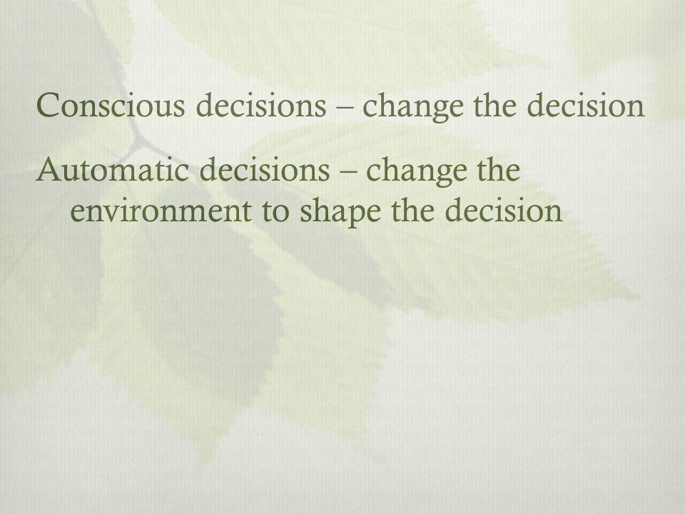 Conscious decisions – change the decision Automatic decisions – change the environment to shape the decision