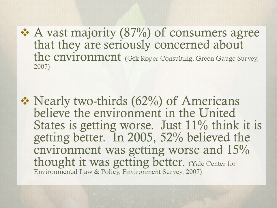  A vast majority (87%) of consumers agree that they are seriously concerned about the environment (Gfk Roper Consulting, Green Gauge Survey, 2007)  Nearly two-thirds (62%) of Americans believe the environment in the United States is getting worse.