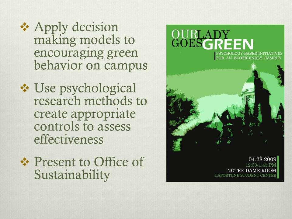  Apply decision making models to encouraging green behavior on campus  Use psychological research methods to create appropriate controls to assess effectiveness  Present to Office of Sustainability