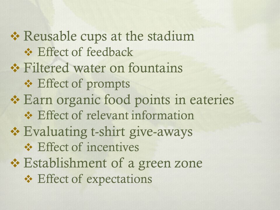  Reusable cups at the stadium  Effect of feedback  Filtered water on fountains  Effect of prompts  Earn organic food points in eateries  Effect of relevant information  Evaluating t-shirt give-aways  Effect of incentives  Establishment of a green zone  Effect of expectations