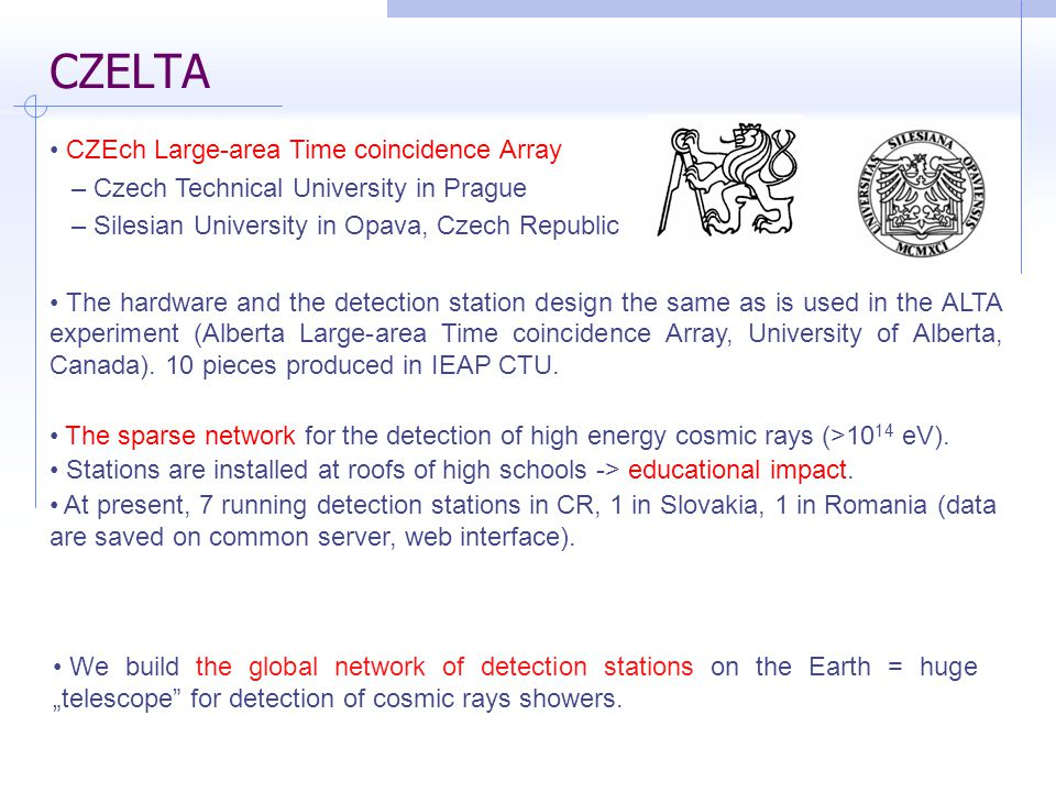 CZELTA CZEch Large-area Time coincidence Array – Czech Technical University in Prague – Silesian University in Opava, Czech Republic The hardware and the detection station design the same as is used in the ALTA experiment (Alberta Large-area Time coincidence Array, University of Alberta, Canada).