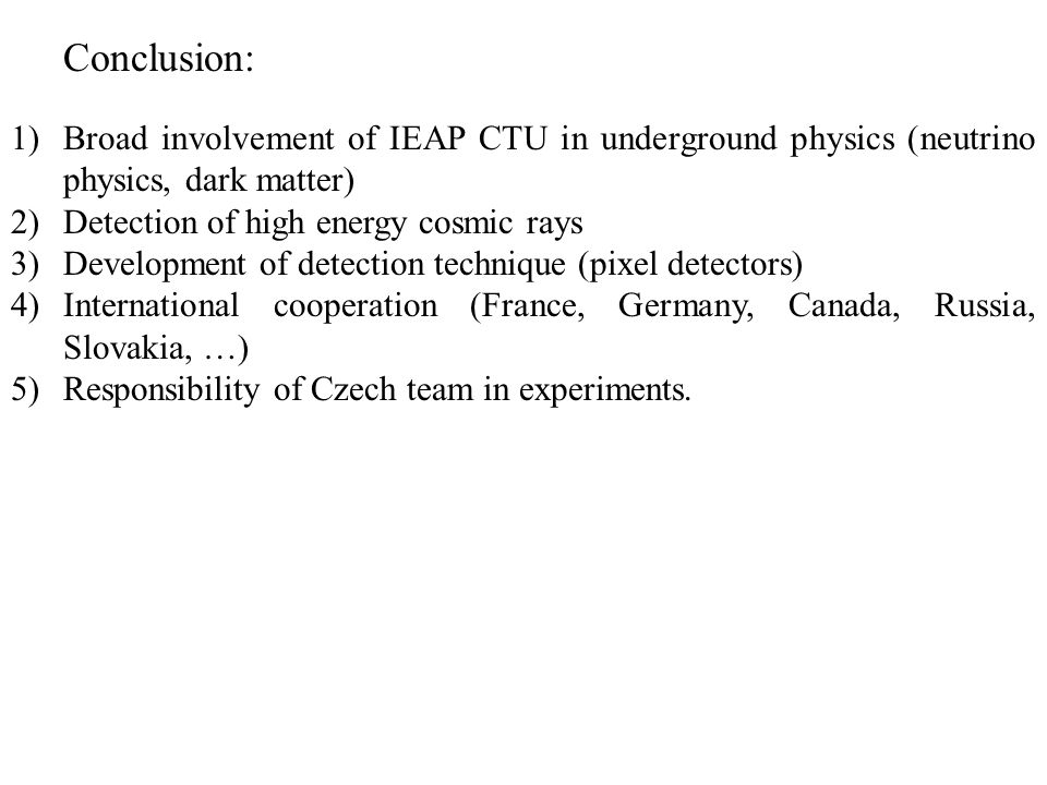 Conclusion: 1)Broad involvement of IEAP CTU in underground physics (neutrino physics, dark matter) 2)Detection of high energy cosmic rays 3)Development of detection technique (pixel detectors) 4)International cooperation (France, Germany, Canada, Russia, Slovakia, …) 5)Responsibility of Czech team in experiments.