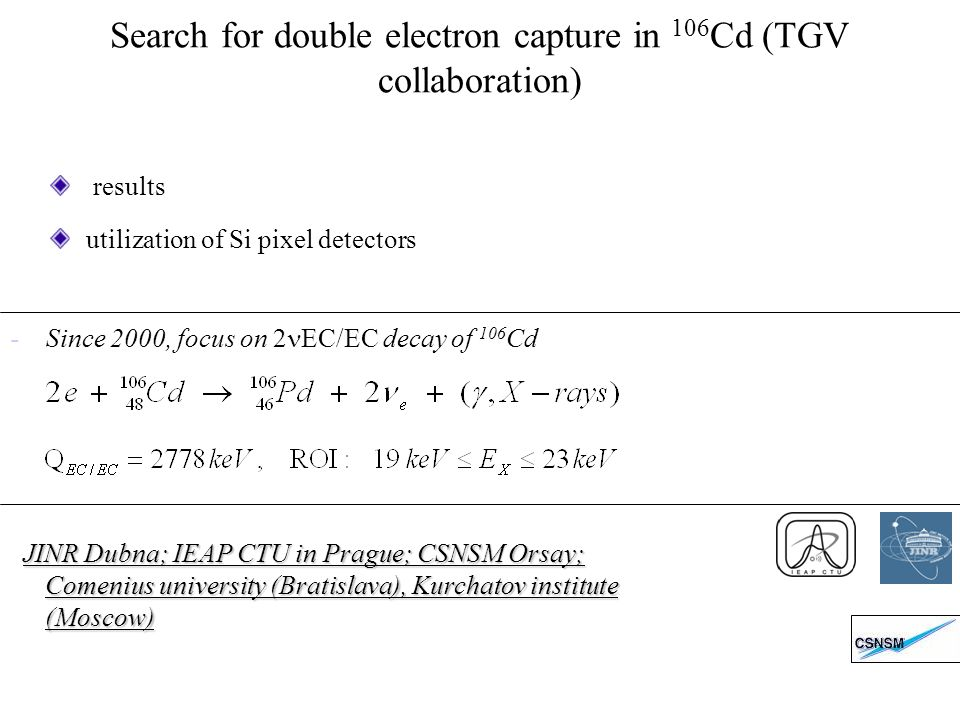 Search for double electron capture in 106 Cd (TGV collaboration) results utilization of Si pixel detectors JINR Dubna; IEAP CTU in Prague; CSNSM Orsay; Comenius university (Bratislava), Kurchatov institute (Moscow) - Since 2000, focus on 2 EC/EC decay of 106 Cd