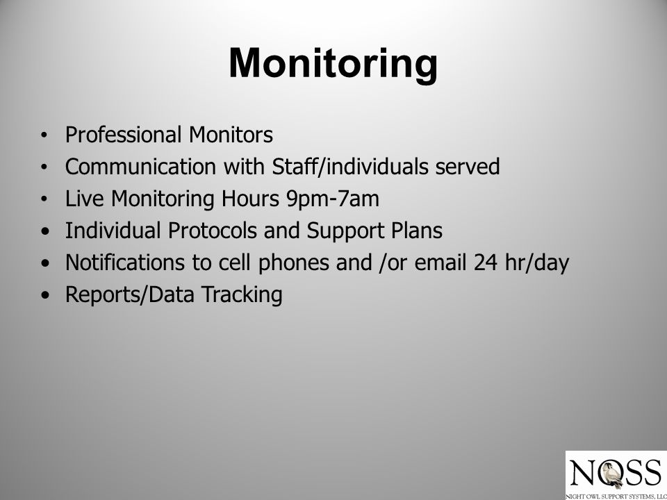 Monitoring Professional Monitors Communication with Staff/individuals served Live Monitoring Hours 9pm-7am Individual Protocols and Support Plans Notifications to cell phones and /or email 24 hr/day Reports/Data Tracking