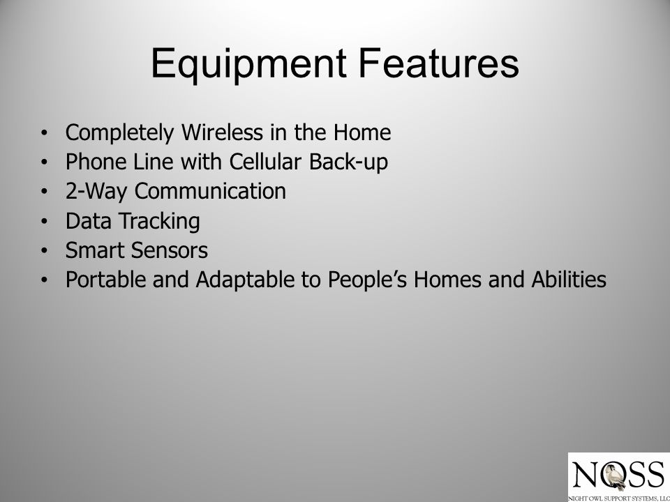 Equipment Features Completely Wireless in the Home Phone Line with Cellular Back-up 2-Way Communication Data Tracking Smart Sensors Portable and Adaptable to People's Homes and Abilities
