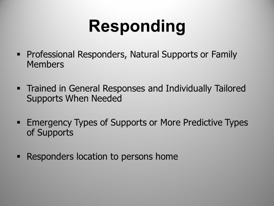 Responding  Professional Responders, Natural Supports or Family Members  Trained in General Responses and Individually Tailored Supports When Needed  Emergency Types of Supports or More Predictive Types of Supports  Responders location to persons home