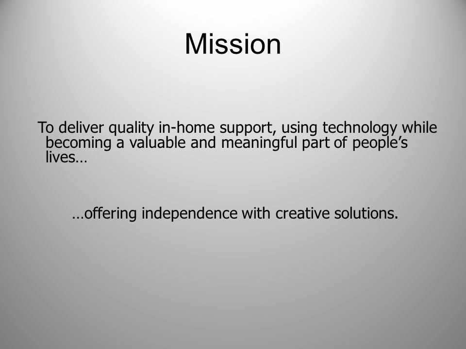 Mission To deliver quality in-home support, using technology while becoming a valuable and meaningful part of people's lives… …offering independence with creative solutions.
