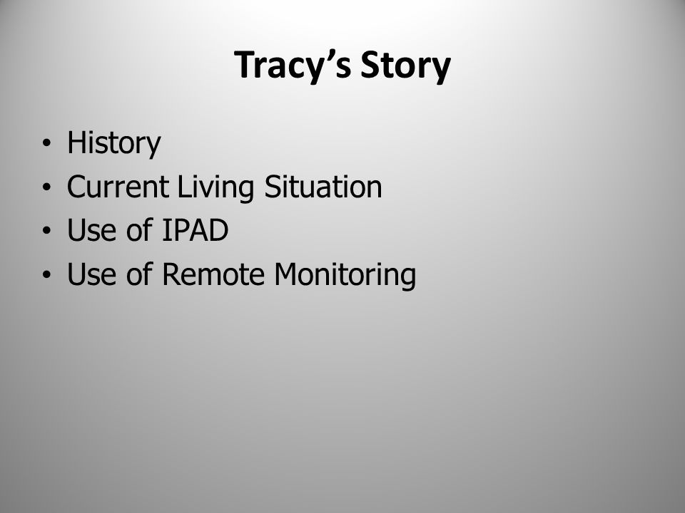 Tracy's Story History Current Living Situation Use of IPAD Use of Remote Monitoring