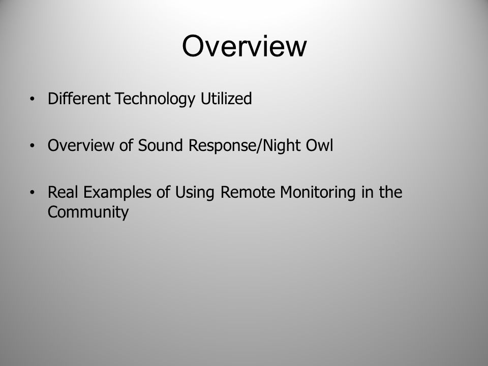 Overview Different Technology Utilized Overview of Sound Response/Night Owl Real Examples of Using Remote Monitoring in the Community