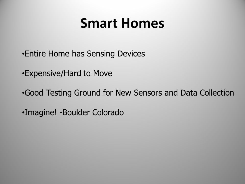 Smart Homes Entire Home has Sensing Devices Expensive/Hard to Move Good Testing Ground for New Sensors and Data Collection Imagine.
