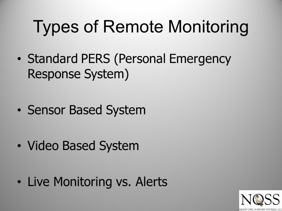 Types of Remote Monitoring Standard PERS (Personal Emergency Response System) Sensor Based System Video Based System Live Monitoring vs.