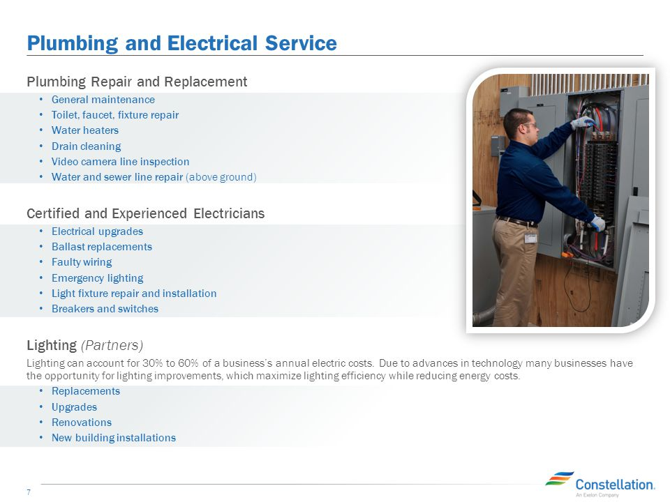 Plumbing and Electrical Service 7 Plumbing Repair and Replacement General maintenance Toilet, faucet, fixture repair Water heaters Drain cleaning Video camera line inspection Water and sewer line repair (above ground) Certified and Experienced Electricians Electrical upgrades Ballast replacements Faulty wiring Emergency lighting Light fixture repair and installation Breakers and switches Lighting (Partners) Lighting can account for 30% to 60% of a business's annual electric costs.