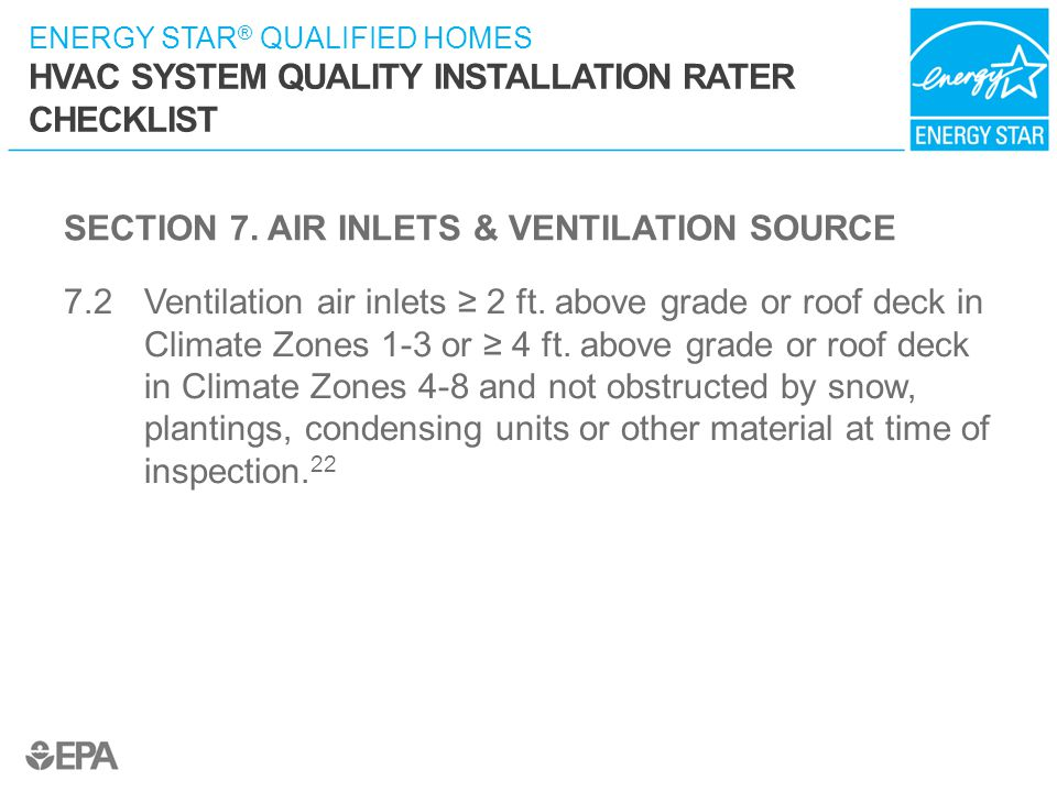 ENERGY STAR ® QUALIFIED HOMES HVAC SYSTEM QUALITY INSTALLATION RATER CHECKLIST SECTION 7. AIR INLETS & VENTILATION SOURCE 7.2 Ventilation air inlets ≥