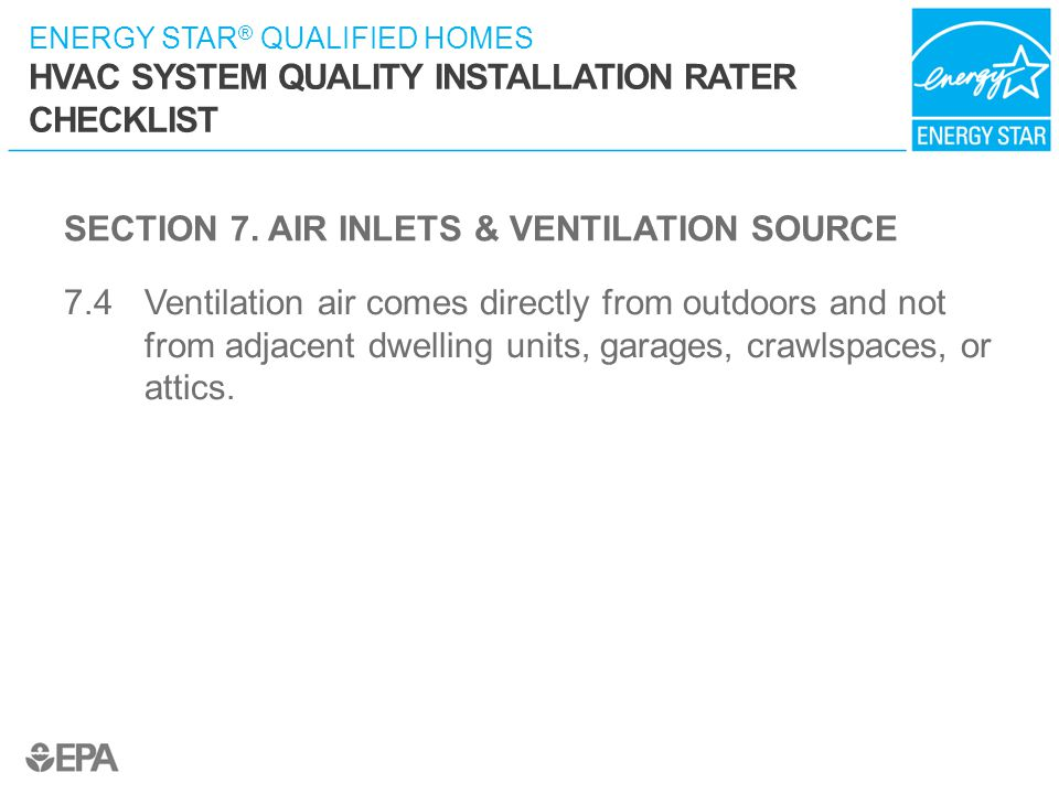 ENERGY STAR ® QUALIFIED HOMES HVAC SYSTEM QUALITY INSTALLATION RATER CHECKLIST SECTION 7. AIR INLETS & VENTILATION SOURCE 7.4 Ventilation air comes di