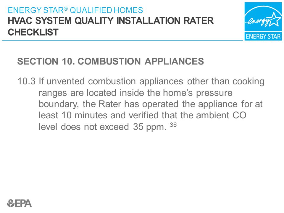 ENERGY STAR ® QUALIFIED HOMES HVAC SYSTEM QUALITY INSTALLATION RATER CHECKLIST SECTION 10. COMBUSTION APPLIANCES 10.3 If unvented combustion appliance