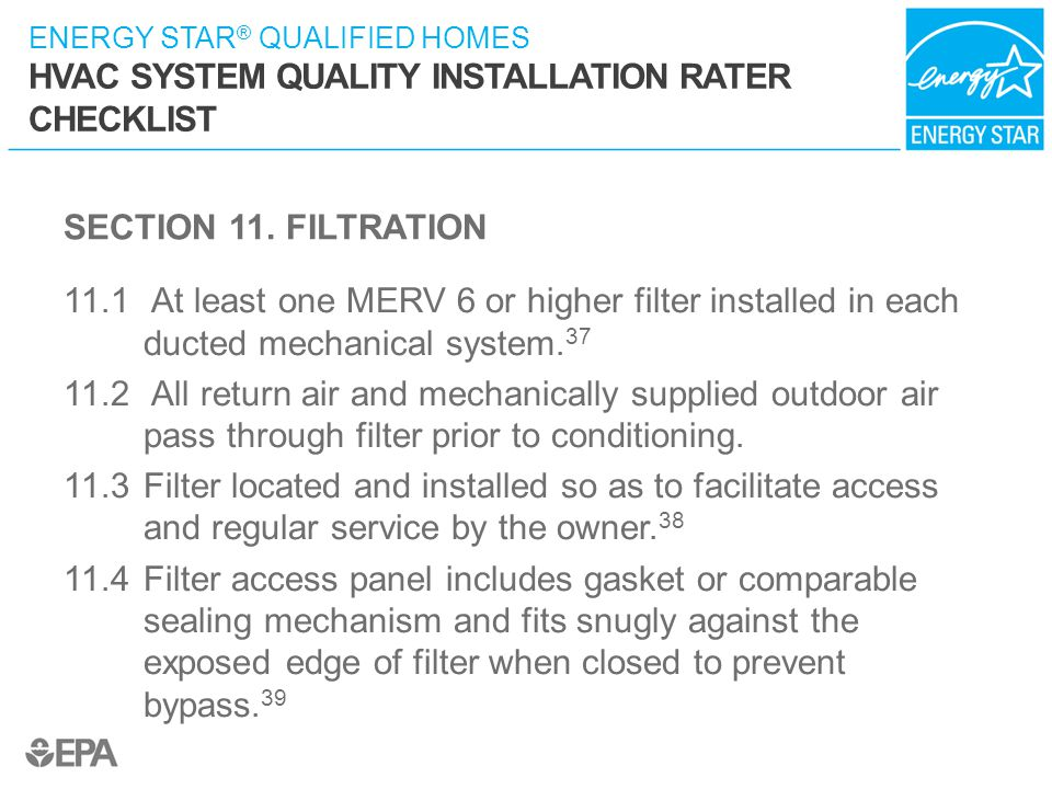 ENERGY STAR ® QUALIFIED HOMES HVAC SYSTEM QUALITY INSTALLATION RATER CHECKLIST SECTION 11. FILTRATION 11.1 At least one MERV 6 or higher filter instal