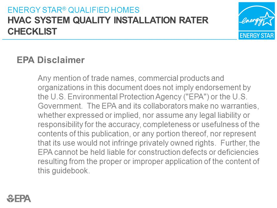 ENERGY STAR ® QUALIFIED HOMES HVAC SYSTEM QUALITY INSTALLATION RATER CHECKLIST EPA Disclaimer Any mention of trade names, commercial products and orga