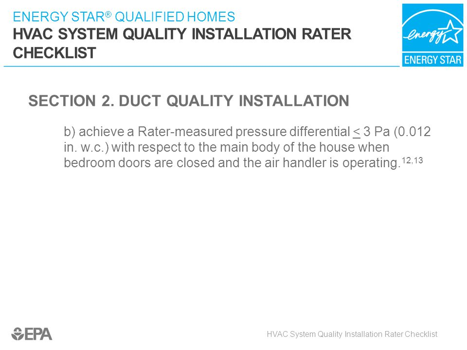 ENERGY STAR ® QUALIFIED HOMES HVAC SYSTEM QUALITY INSTALLATION RATER CHECKLIST SECTION 2. DUCT QUALITY INSTALLATION b) achieve a Rater-measured pressu