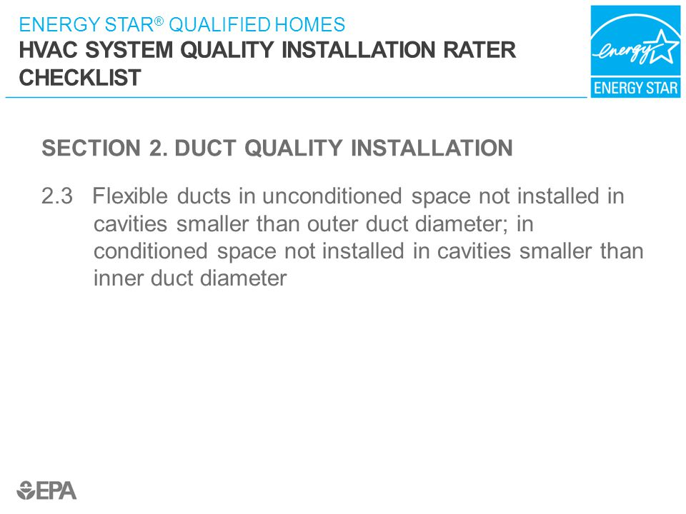 ENERGY STAR ® QUALIFIED HOMES HVAC SYSTEM QUALITY INSTALLATION RATER CHECKLIST SECTION 2. DUCT QUALITY INSTALLATION 2.3 Flexible ducts in unconditione