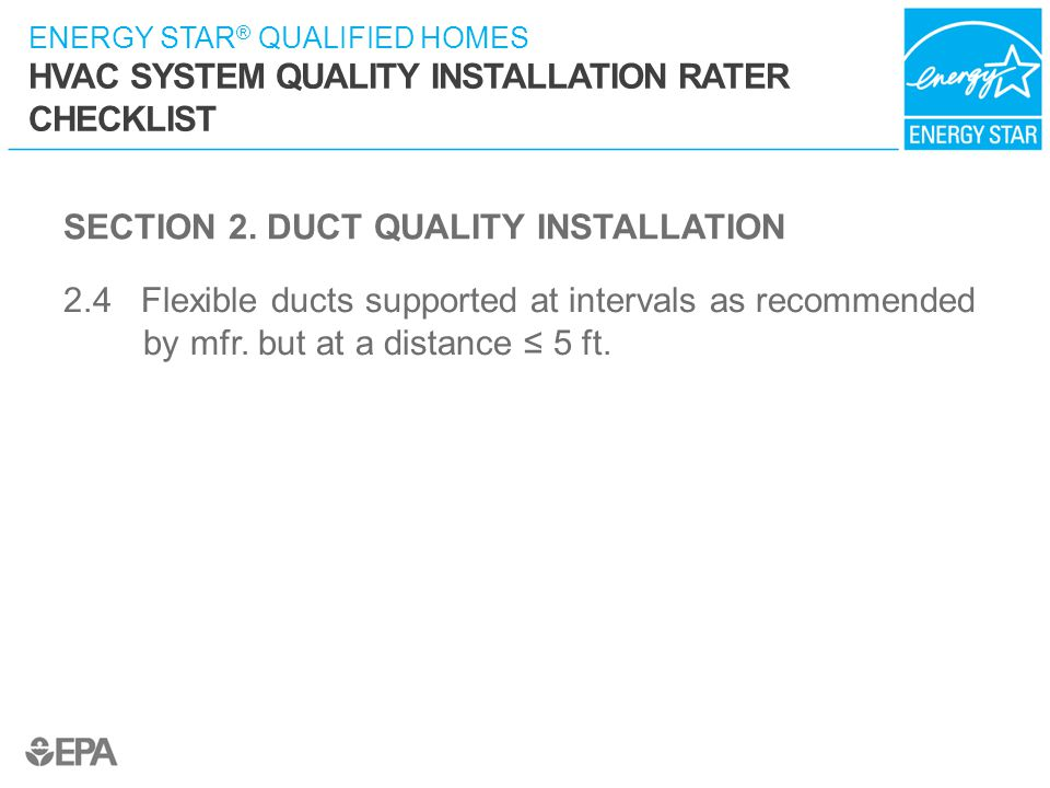 ENERGY STAR ® QUALIFIED HOMES HVAC SYSTEM QUALITY INSTALLATION RATER CHECKLIST SECTION 2. DUCT QUALITY INSTALLATION 2.4 Flexible ducts supported at in