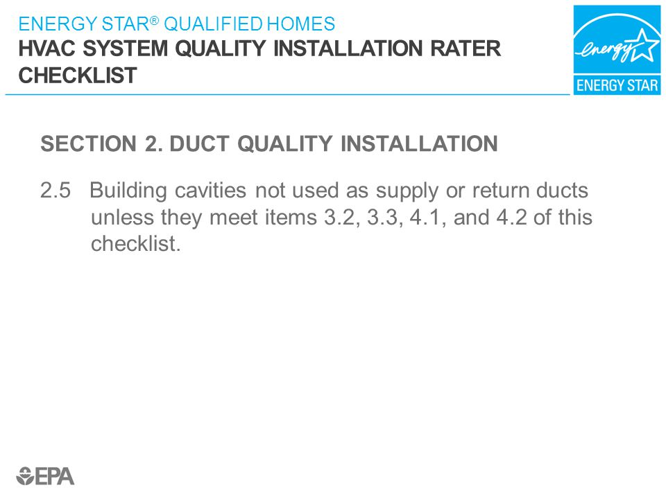 ENERGY STAR ® QUALIFIED HOMES HVAC SYSTEM QUALITY INSTALLATION RATER CHECKLIST SECTION 2. DUCT QUALITY INSTALLATION 2.5 Building cavities not used as