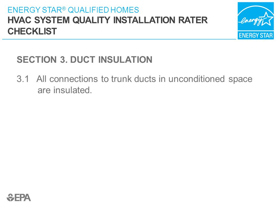 ENERGY STAR ® QUALIFIED HOMES HVAC SYSTEM QUALITY INSTALLATION RATER CHECKLIST SECTION 3. DUCT INSULATION 3.1 All connections to trunk ducts in uncond