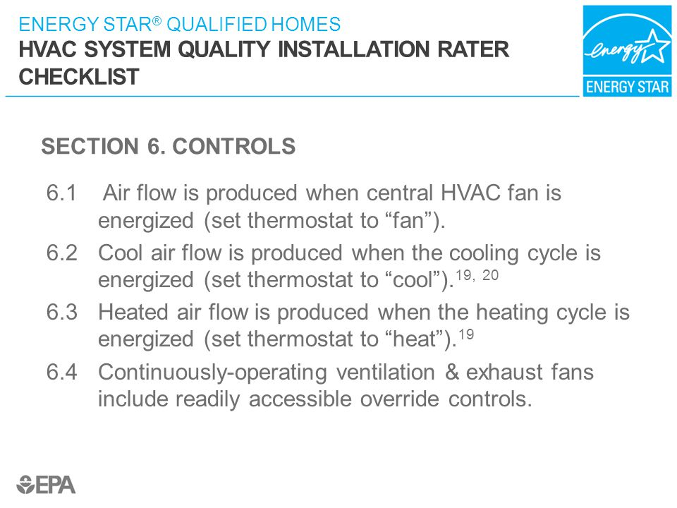 ENERGY STAR ® QUALIFIED HOMES HVAC SYSTEM QUALITY INSTALLATION RATER CHECKLIST SECTION 6. CONTROLS 6.1 Air flow is produced when central HVAC fan is e